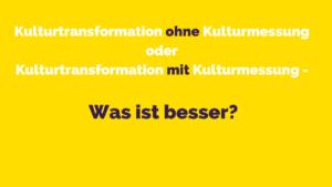 Blogbeitrag Kulturtransformation ohne/mit Kulturmessung